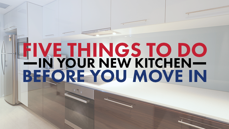 Five Things to Do In Your New Kitchen Before You Move In
